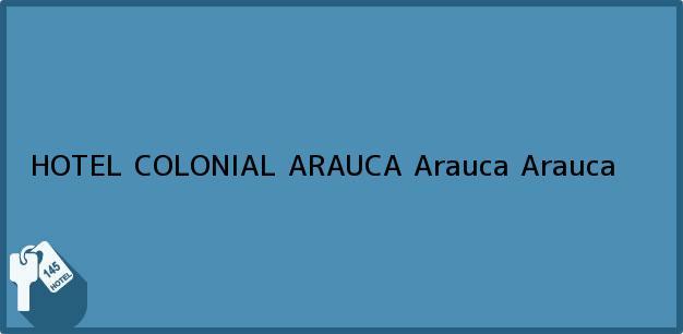 Teléfono, Dirección y otros datos de contacto para HOTEL COLONIAL ARAUCA, Arauca, Arauca, Colombia