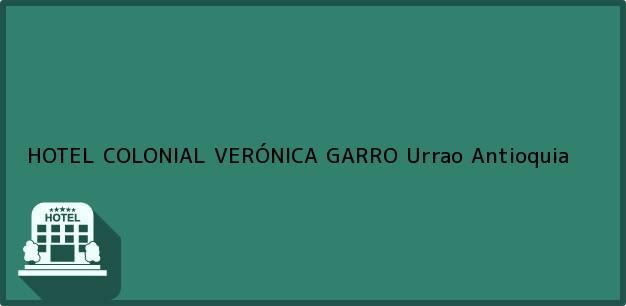 Teléfono, Dirección y otros datos de contacto para HOTEL COLONIAL VERÓNICA GARRO, Urrao, Antioquia, Colombia