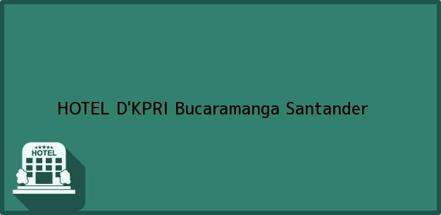 Teléfono, Dirección y otros datos de contacto para HOTEL D'KPRI, Bucaramanga, Santander, Colombia