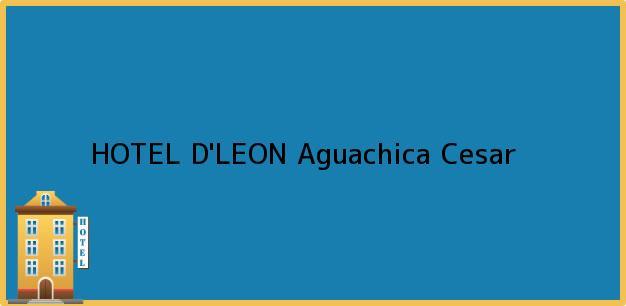 Teléfono, Dirección y otros datos de contacto para HOTEL D'LEON, Aguachica, Cesar, Colombia
