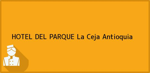 Teléfono, Dirección y otros datos de contacto para HOTEL DEL PARQUE, La Ceja, Antioquia, Colombia