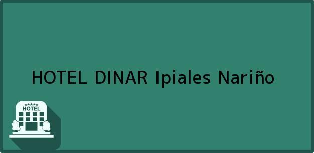 Teléfono, Dirección y otros datos de contacto para HOTEL DINAR, Ipiales, Nariño, Colombia