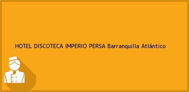 Teléfono, Dirección y otros datos de contacto para HOTEL DISCOTECA IMPERIO PERSA, Barranquilla, Atlántico, Colombia