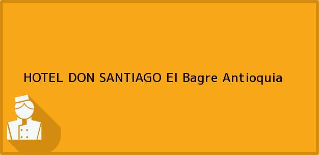 Teléfono, Dirección y otros datos de contacto para HOTEL DON SANTIAGO, El Bagre, Antioquia, Colombia