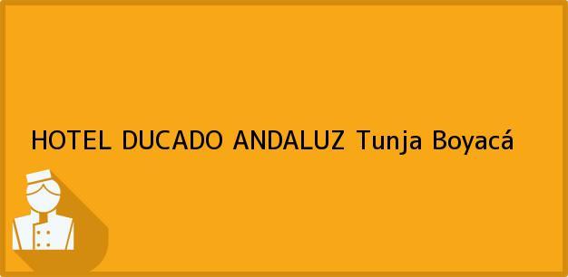 Teléfono, Dirección y otros datos de contacto para HOTEL DUCADO ANDALUZ, Tunja, Boyacá, Colombia