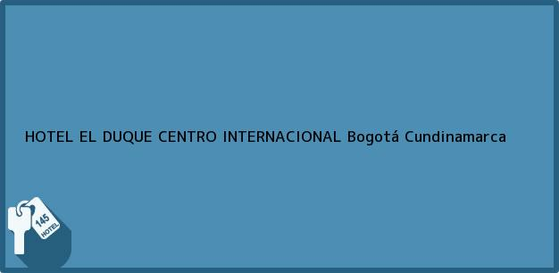 Teléfono, Dirección y otros datos de contacto para HOTEL EL DUQUE CENTRO INTERNACIONAL, Bogotá, Cundinamarca, Colombia