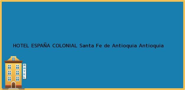 Teléfono, Dirección y otros datos de contacto para HOTEL ESPAÑA COLONIAL, Santa Fe de Antioquia, Antioquia, Colombia