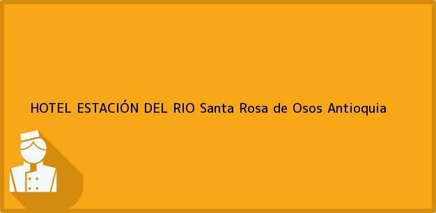Teléfono, Dirección y otros datos de contacto para HOTEL ESTACIÓN DEL RIO, Santa Rosa de Osos, Antioquia, Colombia
