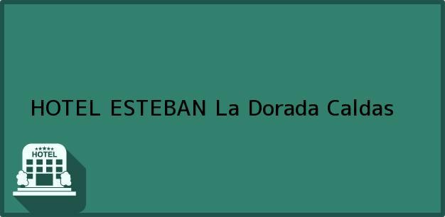 Teléfono, Dirección y otros datos de contacto para HOTEL ESTEBAN, La Dorada, Caldas, Colombia