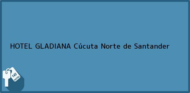 Teléfono, Dirección y otros datos de contacto para HOTEL GLADIANA, Cúcuta, Norte de Santander, Colombia