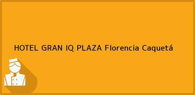 Teléfono, Dirección y otros datos de contacto para HOTEL GRAN IQ PLAZA, Florencia, Caquetá, Colombia