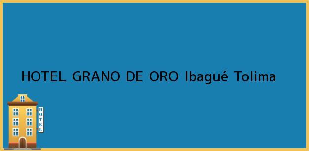 Teléfono, Dirección y otros datos de contacto para HOTEL GRANO DE ORO, Ibagué, Tolima, Colombia