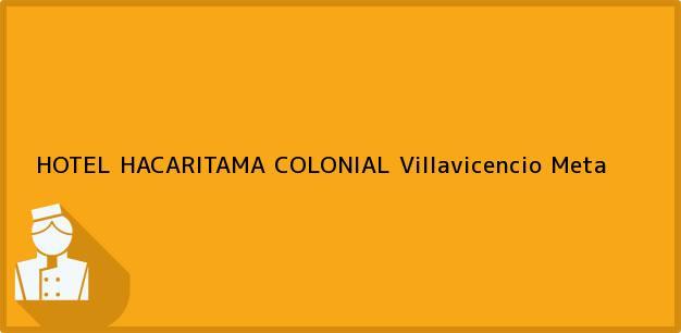 Teléfono, Dirección y otros datos de contacto para HOTEL HACARITAMA COLONIAL, Villavicencio, Meta, Colombia