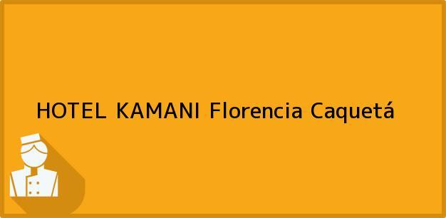 Teléfono, Dirección y otros datos de contacto para HOTEL KAMANI, Florencia, Caquetá, Colombia