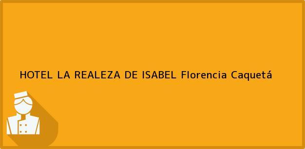 Teléfono, Dirección y otros datos de contacto para HOTEL LA REALEZA DE ISABEL, Florencia, Caquetá, Colombia
