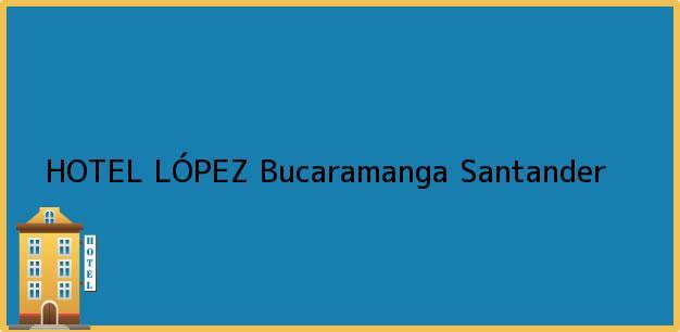 Teléfono, Dirección y otros datos de contacto para HOTEL LÓPEZ, Bucaramanga, Santander, Colombia