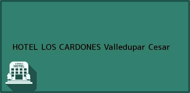 Teléfono, Dirección y otros datos de contacto para HOTEL LOS CARDONES, Valledupar, Cesar, Colombia