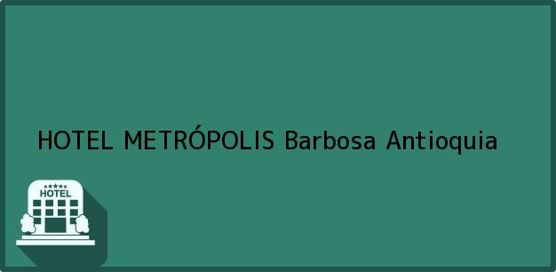 Teléfono, Dirección y otros datos de contacto para HOTEL METRÓPOLIS, Barbosa, Antioquia, Colombia