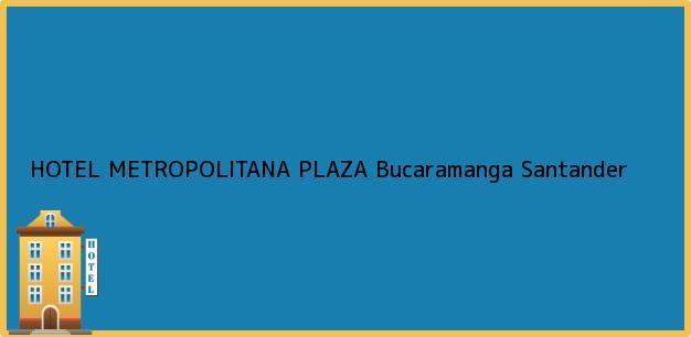 Teléfono, Dirección y otros datos de contacto para HOTEL METROPOLITANA PLAZA, Bucaramanga, Santander, Colombia