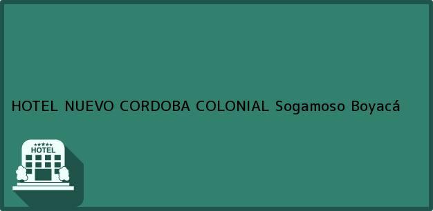 Teléfono, Dirección y otros datos de contacto para HOTEL NUEVO CORDOBA COLONIAL, Sogamoso, Boyacá, Colombia
