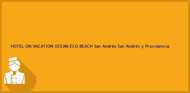 Teléfono, Dirección y otros datos de contacto para HOTEL ON VACATION OCEAN ECO BEACH, San Andrés, San Andrés y Providencia, Colombia