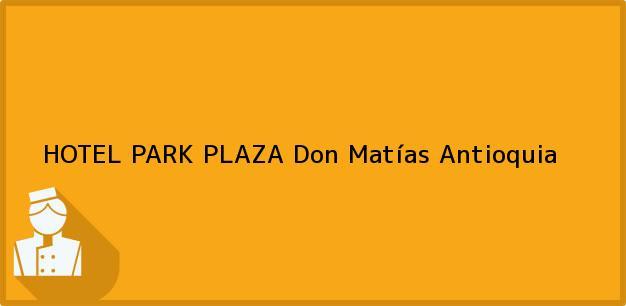 Teléfono, Dirección y otros datos de contacto para HOTEL PARK PLAZA, Don Matías, Antioquia, Colombia