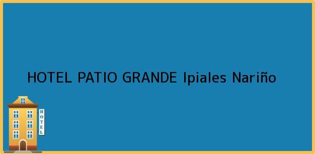 Teléfono, Dirección y otros datos de contacto para HOTEL PATIO GRANDE, Ipiales, Nariño, Colombia