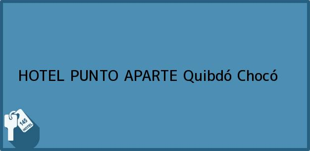 Teléfono, Dirección y otros datos de contacto para HOTEL PUNTO APARTE, Quibdó, Chocó, Colombia