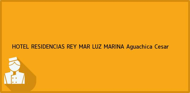 Teléfono, Dirección y otros datos de contacto para HOTEL RESIDENCIAS REY MAR LUZ MARINA, Aguachica, Cesar, Colombia