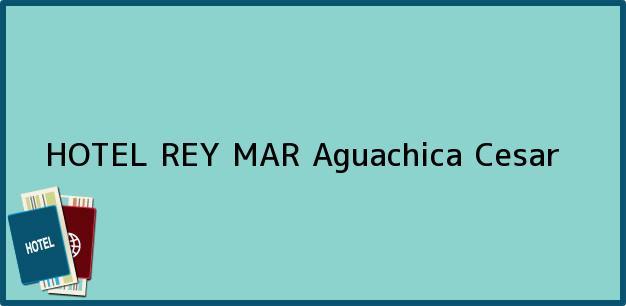 Teléfono, Dirección y otros datos de contacto para HOTEL REY MAR, Aguachica, Cesar, Colombia