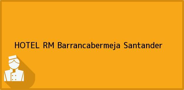 Teléfono, Dirección y otros datos de contacto para HOTEL RM, Barrancabermeja, Santander, Colombia