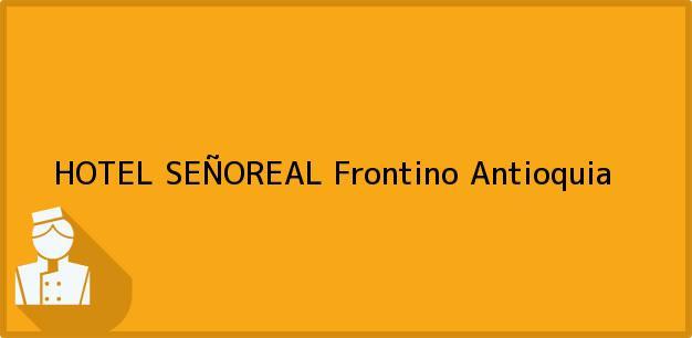 Teléfono, Dirección y otros datos de contacto para HOTEL SEÑOREAL, Frontino, Antioquia, Colombia