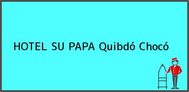 Teléfono, Dirección y otros datos de contacto para HOTEL SU PAPA, Quibdó, Chocó, Colombia