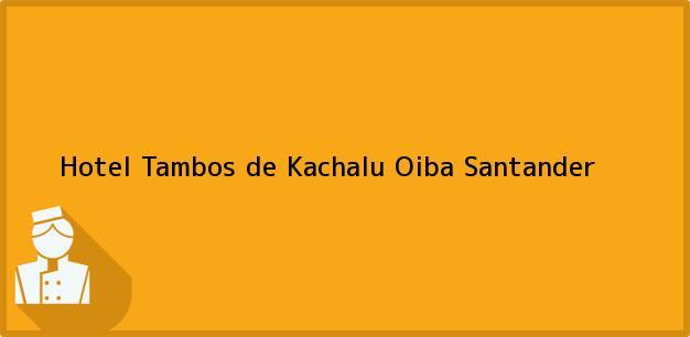 Teléfono, Dirección y otros datos de contacto para Hotel Tambos de Kachalu, Oiba, Santander, Colombia