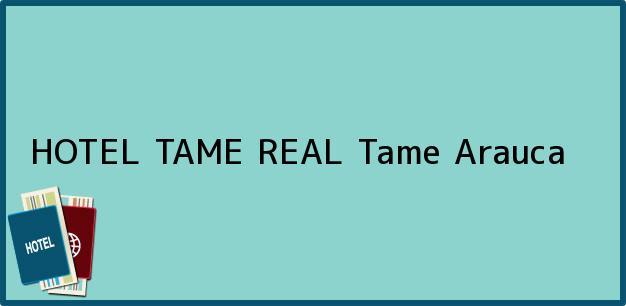 Teléfono, Dirección y otros datos de contacto para HOTEL TAME REAL, Tame, Arauca, Colombia
