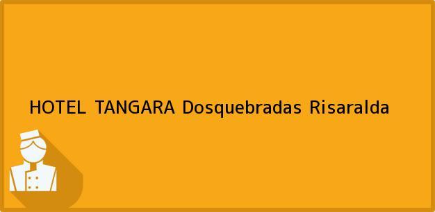 Teléfono, Dirección y otros datos de contacto para HOTEL TANGARA, Dosquebradas, Risaralda, Colombia