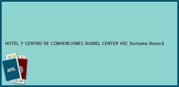 Teléfono, Dirección y otros datos de contacto para HOTEL Y CENTRO DE CONVENCIONES SUAREL CENTER HSC, Duitama, Boyacá, Colombia