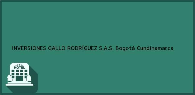 Teléfono, Dirección y otros datos de contacto para INVERSIONES GALLO RODRÍGUEZ S.A.S., Bogotá, Cundinamarca, Colombia