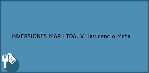Teléfono, Dirección y otros datos de contacto para INVERSIONES MAR LTDA., Villavicencio, Meta, Colombia