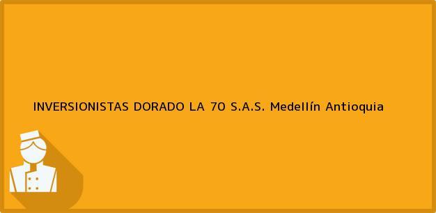 Teléfono, Dirección y otros datos de contacto para INVERSIONISTAS DORADO LA 70 S.A.S., Medellín, Antioquia, Colombia
