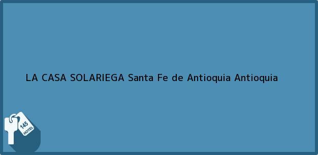 Teléfono, Dirección y otros datos de contacto para LA CASA SOLARIEGA, Santa Fe de Antioquia, Antioquia, Colombia