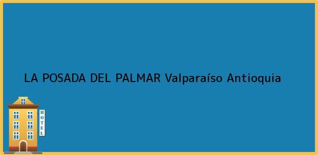 Teléfono, Dirección y otros datos de contacto para LA POSADA DEL PALMAR, Valparaíso, Antioquia, Colombia