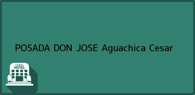 Teléfono, Dirección y otros datos de contacto para POSADA DON JOSE, Aguachica, Cesar, Colombia