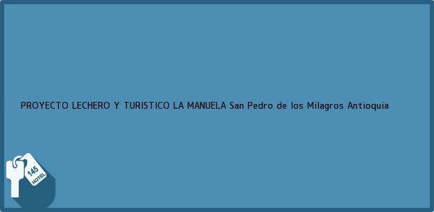 Teléfono, Dirección y otros datos de contacto para PROYECTO LECHERO Y TURISTICO LA MANUELA, San Pedro de los Milagros, Antioquia, Colombia