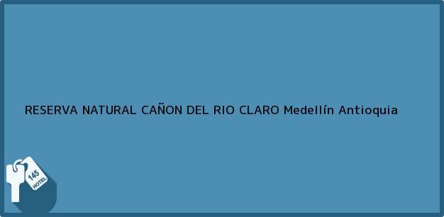 Teléfono, Dirección y otros datos de contacto para RESERVA NATURAL CAÑON DEL RIO CLARO, Medellín, Antioquia, Colombia