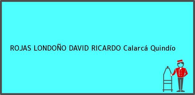 Teléfono, Dirección y otros datos de contacto para ROJAS LONDOÑO DAVID RICARDO, Calarcá, Quindío, Colombia