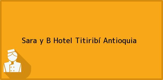 Teléfono, Dirección y otros datos de contacto para Sara y B Hotel, Titiribí, Antioquia, Colombia