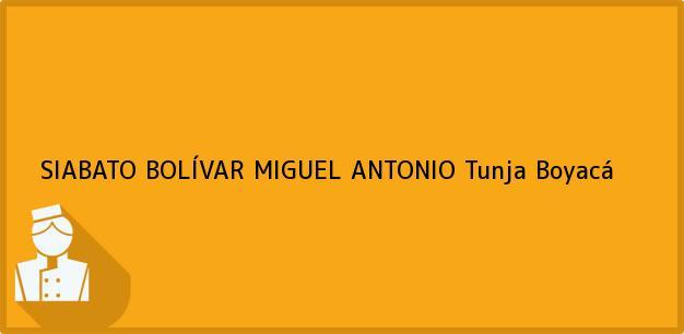 Teléfono, Dirección y otros datos de contacto para SIABATO BOLÍVAR MIGUEL ANTONIO, Tunja, Boyacá, Colombia