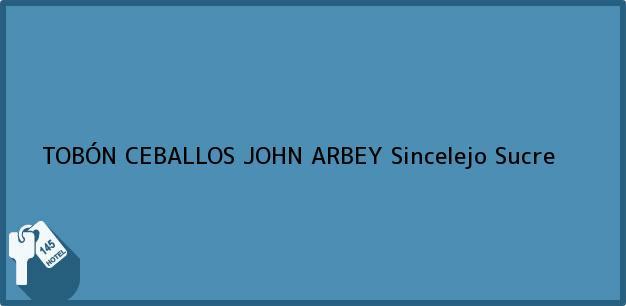 Teléfono, Dirección y otros datos de contacto para TOBÓN CEBALLOS JOHN ARBEY, Sincelejo, Sucre, Colombia