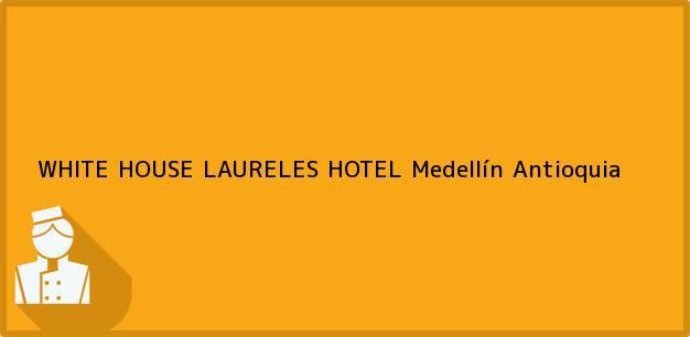 Teléfono, Dirección y otros datos de contacto para WHITE HOUSE LAURELES HOTEL, Medellín, Antioquia, Colombia